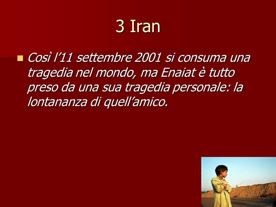 3 Iran Così l'11 settembre 2001 si consuma una tragedia nel mondo, ma Enaiat è tutto preso da una sua tragedia personale: la lontananza di quell'amico