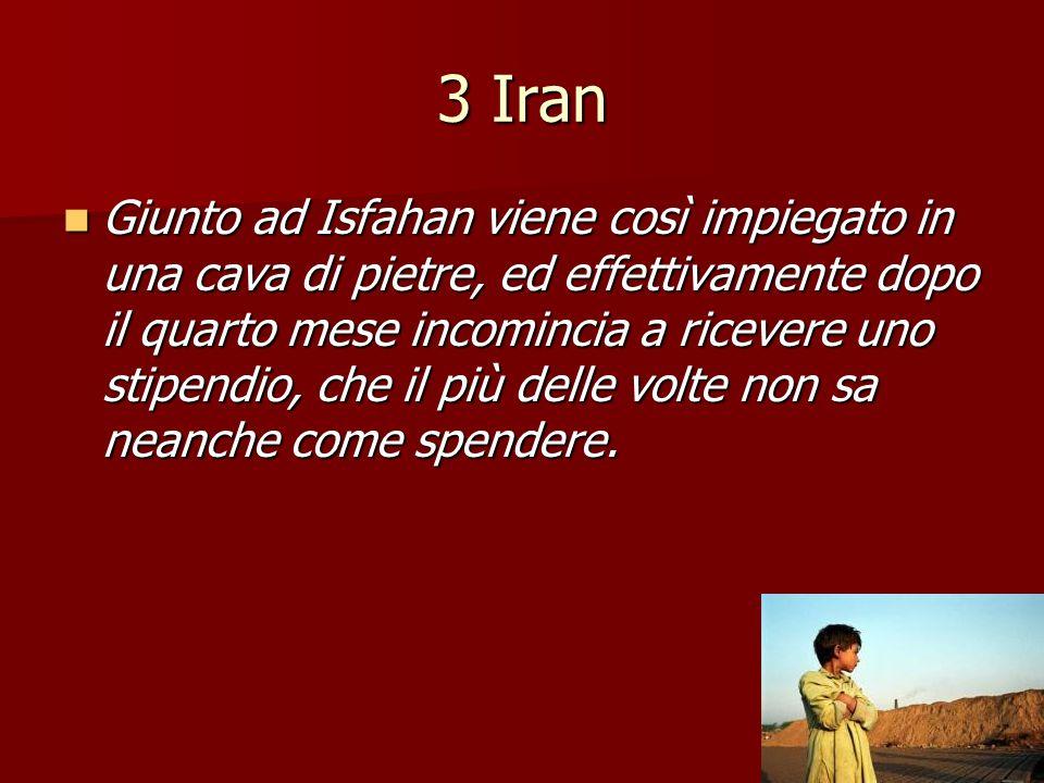 3 Iran Giunto ad Isfahan viene così impiegato in una cava di pietre, ed effettivamente dopo il quarto mese incomincia a ricevere uno stipendio, che il