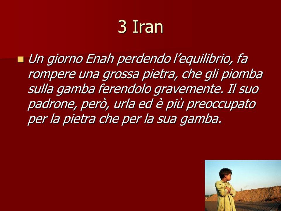 3 Iran Un giorno Enah perdendo l'equilibrio, fa rompere una grossa pietra, che gli piomba sulla gamba ferendolo gravemente. Il suo padrone, però, urla