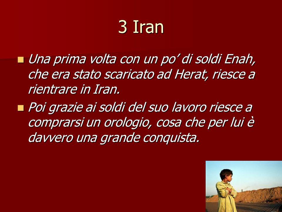 3 Iran Una prima volta con un po' di soldi Enah, che era stato scaricato ad Herat, riesce a rientrare in Iran. Una prima volta con un po' di soldi Ena