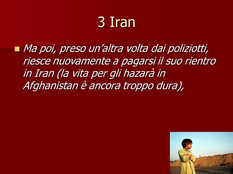 3 Iran Ma poi, preso un'altra volta dai poliziotti, riesce nuovamente a pagarsi il suo rientro in Iran (la vita per gli hazarà in Afghanistan è ancora