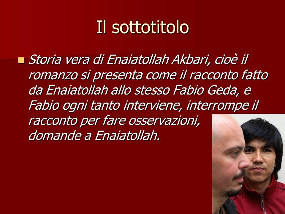 Il sottotitolo Storia vera di Enaiatollah Akbari, cioè il romanzo si presenta come il racconto fatto da Enaiatollah allo stesso Fabio Geda, e Fabio og