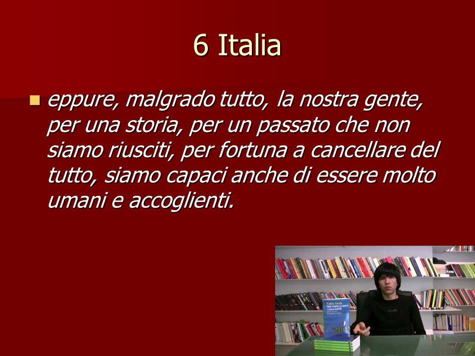 6 Italia eppure, malgrado tutto, la nostra gente, per una storia, per un passato che non siamo riusciti, per fortuna a cancellare del tutto, siamo cap