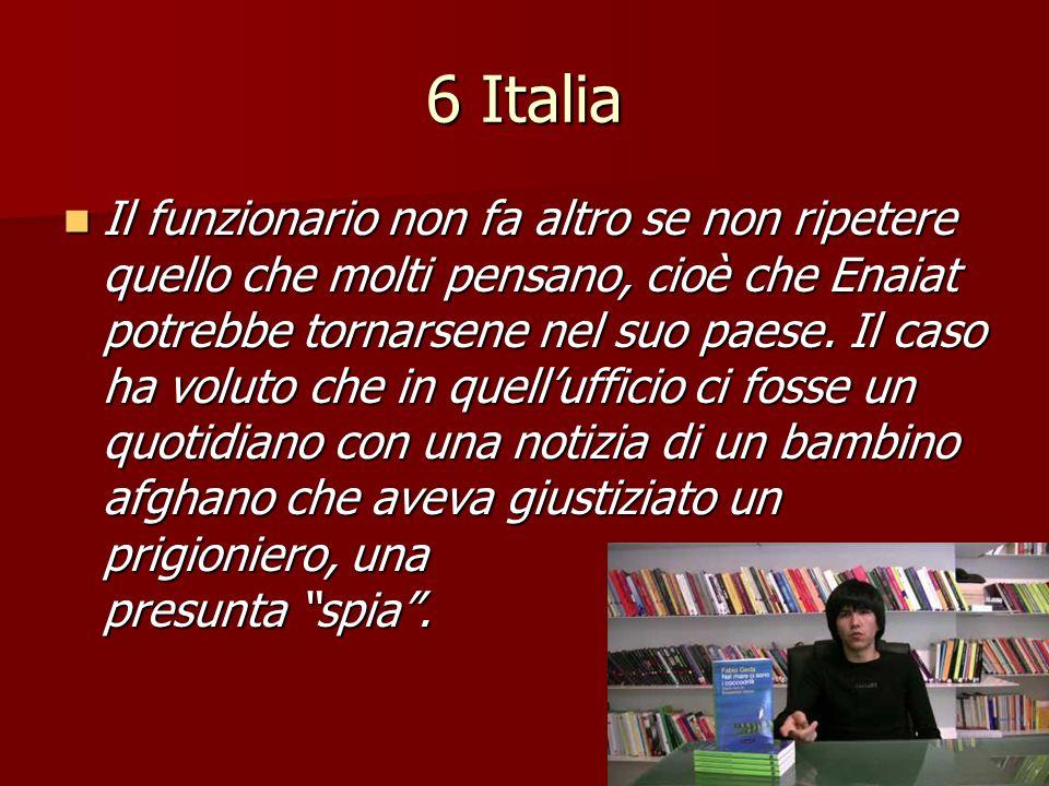 6 Italia Il funzionario non fa altro se non ripetere quello che molti pensano, cioè che Enaiat potrebbe tornarsene nel suo paese. Il caso ha voluto ch