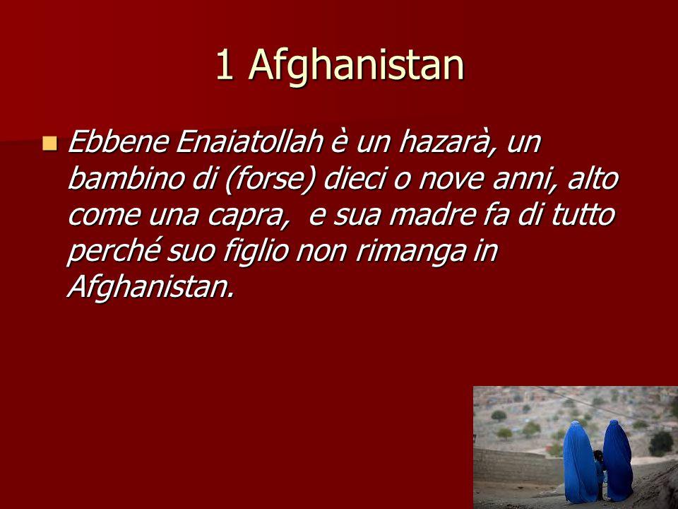 1 Afghanistan Ebbene Enaiatollah è un hazarà, un bambino di (forse) dieci o nove anni, alto come una capra, e sua madre fa di tutto perché suo figlio