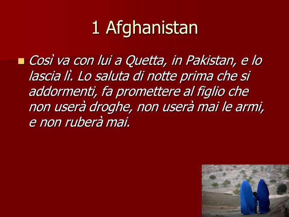1 Afghanistan Così va con lui a Quetta, in Pakistan, e lo lascia lì. Lo saluta di notte prima che si addormenti, fa promettere al figlio che non userà