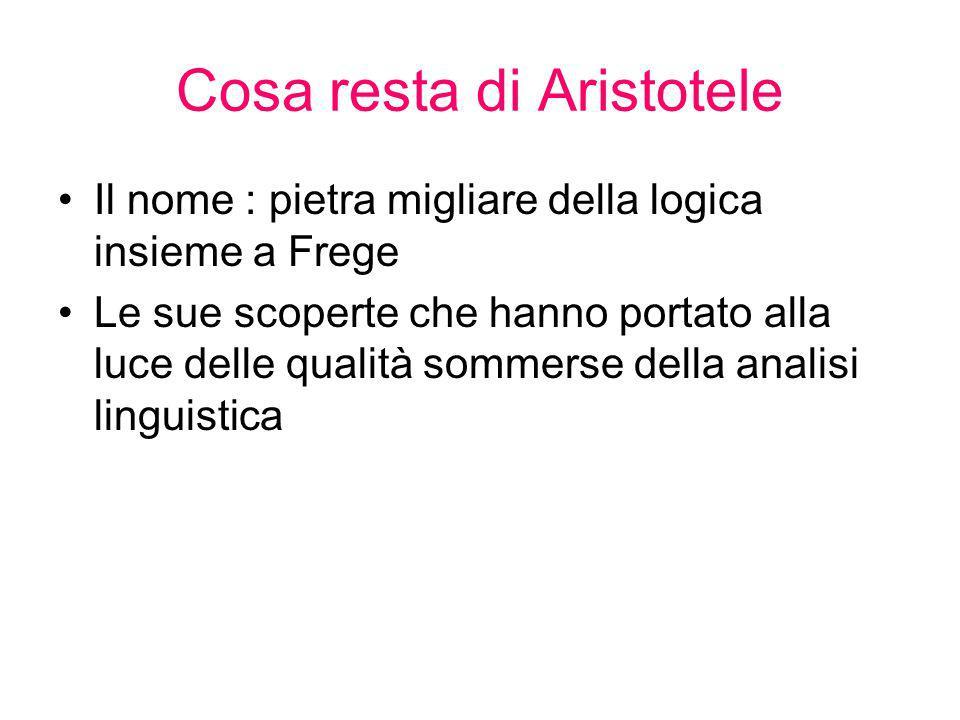Cosa resta di Aristotele Il nome : pietra migliare della logica insieme a Frege Le sue scoperte che hanno portato alla luce delle qualità sommerse del