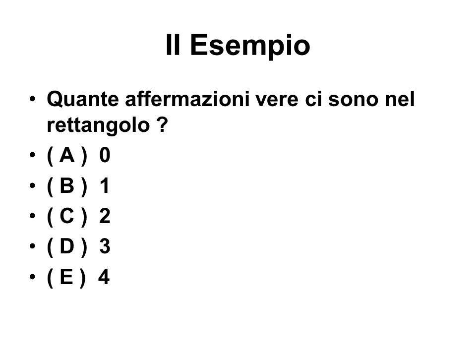 II Esempio Quante affermazioni vere ci sono nel rettangolo ? ( A ) 0 ( B ) 1 ( C ) 2 ( D ) 3 ( E ) 4