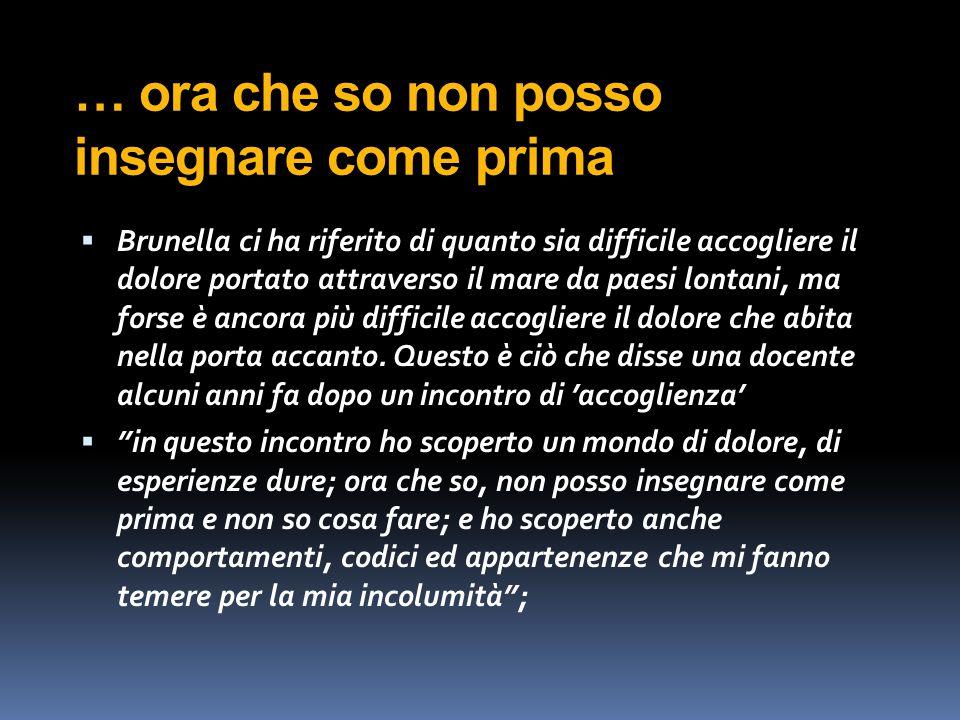 … ora che so non posso insegnare come prima  Brunella ci ha riferito di quanto sia difficile accogliere il dolore portato attraverso il mare da paesi lontani, ma forse è ancora più difficile accogliere il dolore che abita nella porta accanto.