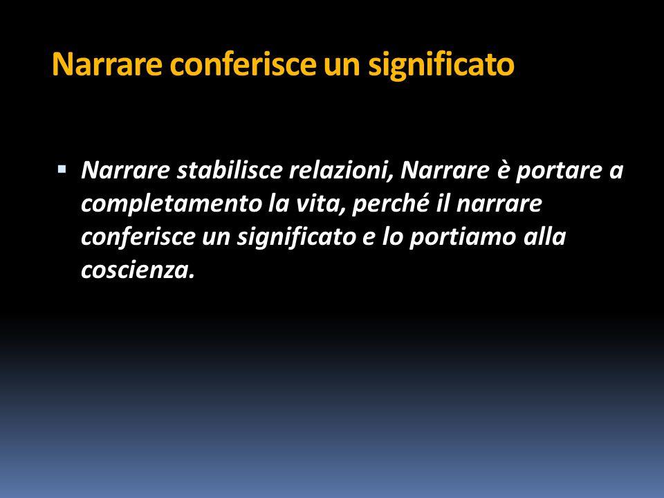 Narrare conferisce un significato  Narrare stabilisce relazioni, Narrare è portare a completamento la vita, perché il narrare conferisce un significato e lo portiamo alla coscienza.