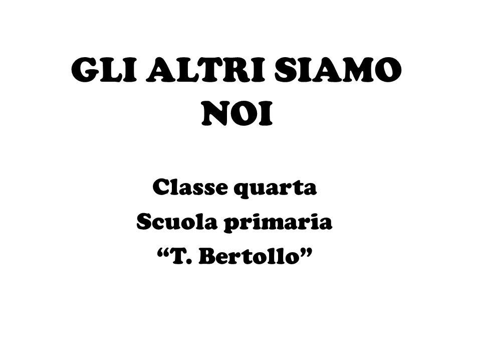 """GLI ALTRI SIAMO NOI Classe quarta Scuola primaria """"T. Bertollo"""""""