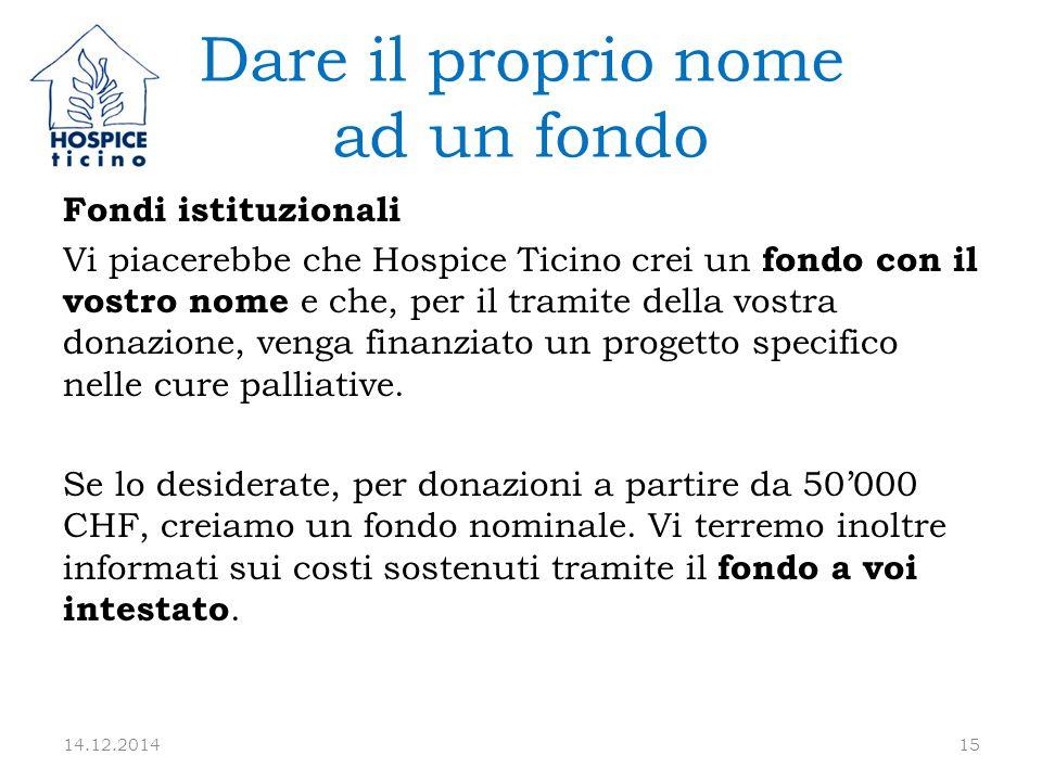 Dare il proprio nome ad un fondo Fondi istituzionali Vi piacerebbe che Hospice Ticino crei un fondo con il vostro nome e che, per il tramite della vostra donazione, venga finanziato un progetto specifico nelle cure palliative.