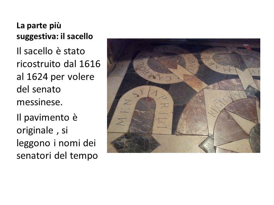 La parte più suggestiva: il sacello Il sacello è stato ricostruito dal 1616 al 1624 per volere del senato messinese. Il pavimento è originale, si legg