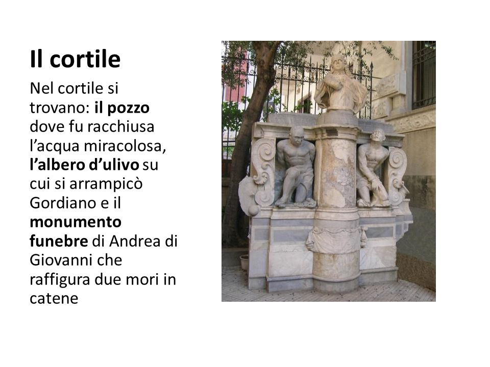 Il cortile Nel cortile si trovano: il pozzo dove fu racchiusa l'acqua miracolosa, l'albero d'ulivo su cui si arrampicò Gordiano e il monumento funebre