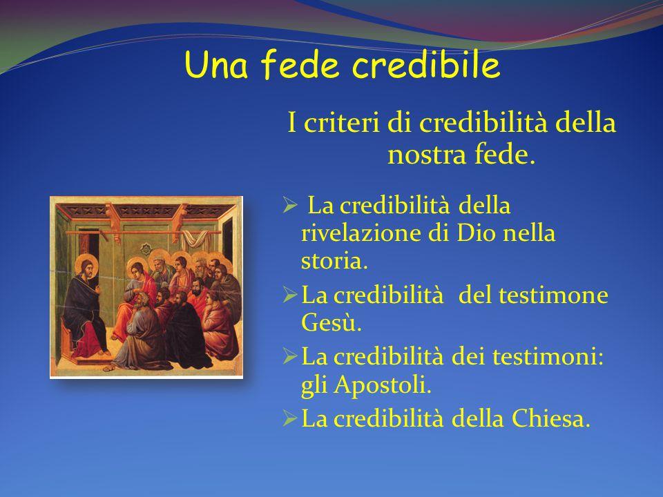 Una fede credibile I criteri di credibilità della nostra fede.  La credibilità della rivelazione di Dio nella storia.  La credibilità del testimone