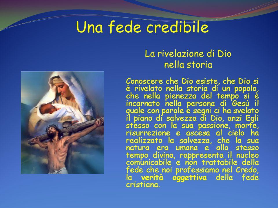 Una fede credibile La rivelazione di Dio nella storia Conoscere che Dio esiste, che Dio si è rivelato nella storia di un popolo, che nella pienezza de