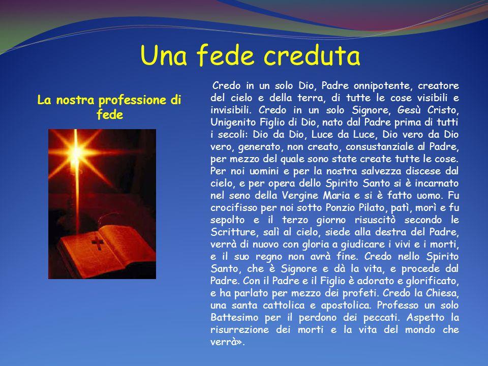Una fede creduta La nostra professione di fede Credo in un solo Dio, Padre onnipotente, creatore del cielo e della terra, di tutte le cose visibili e