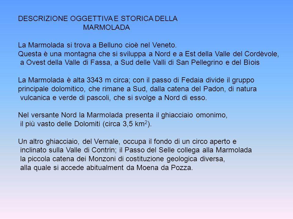 DESCRIZIONE OGGETTIVA E STORICA DELLA MARMOLADA La Marmolada si trova a Belluno cioè nel Veneto.