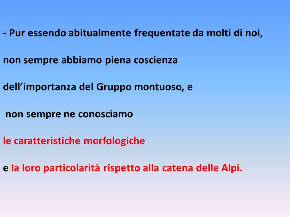 - Pur essendo abitualmente frequentate da molti di noi, non sempre abbiamo piena coscienza dell'importanza del Gruppo montuoso, e non sempre ne conosciamo le caratteristiche morfologiche e la loro particolarità rispetto alla catena delle Alpi.