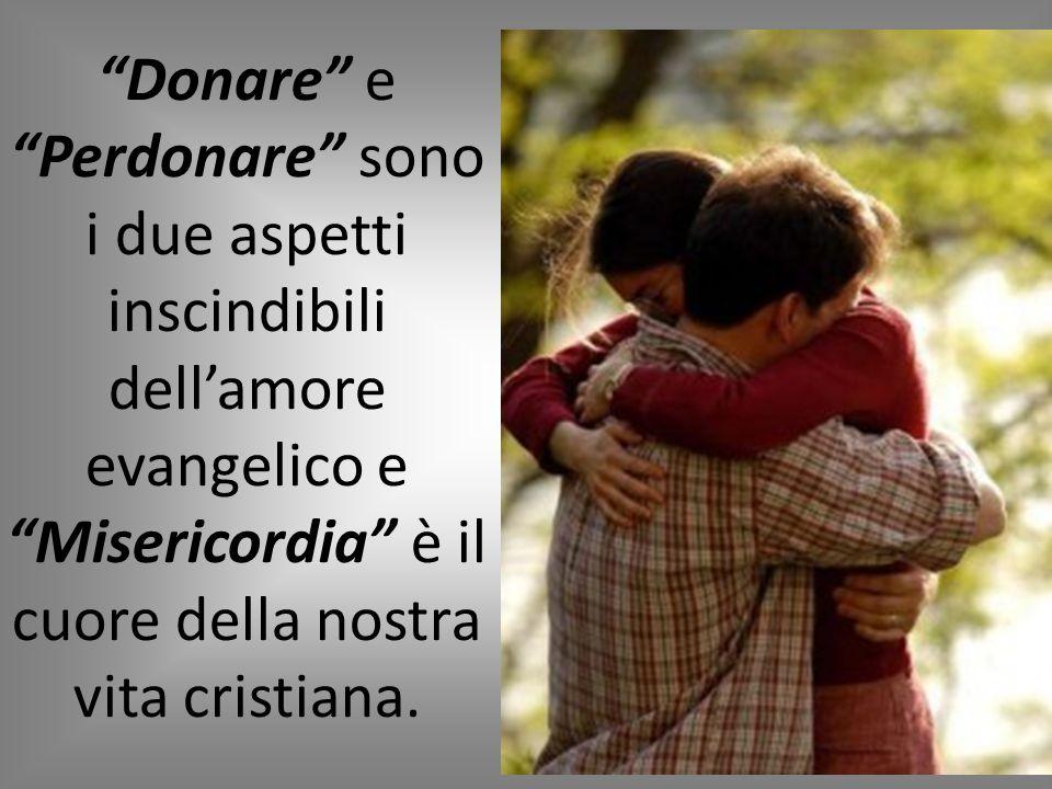 """""""Donare"""" e """"Perdonare"""" sono i due aspetti inscindibili dell'amore evangelico e """"Misericordia"""" è il cuore della nostra vita cristiana."""