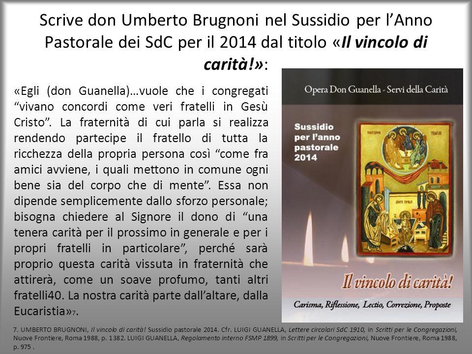 Scrive don Umberto Brugnoni nel Sussidio per l'Anno Pastorale dei SdC per il 2014 dal titolo «Il vincolo di carità!»: «Egli (don Guanella)…vuole che i