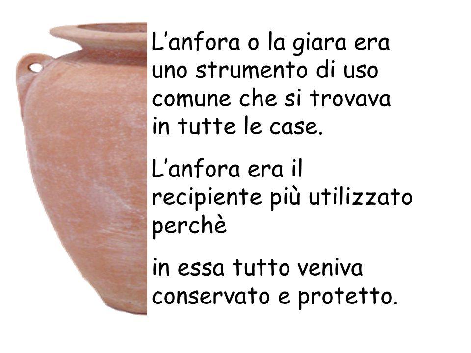 L'anfora o la giara era uno strumento di uso comune che si trovava in tutte le case. L'anfora era il recipiente più utilizzato perchè in essa tutto ve