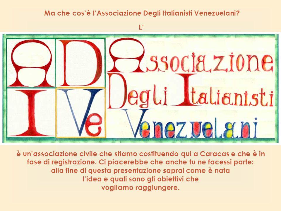 Ma che cos'è l'Associazione Degli Italianisti Venezuelani? è un'associazione civile che stiamo costituendo qui a Caracas e che è in fase di registrazi
