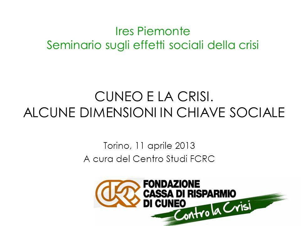 Ires Piemonte Seminario sugli effetti sociali della crisi Torino, 11 aprile 2013 A cura del Centro Studi FCRC CUNEO E LA CRISI.