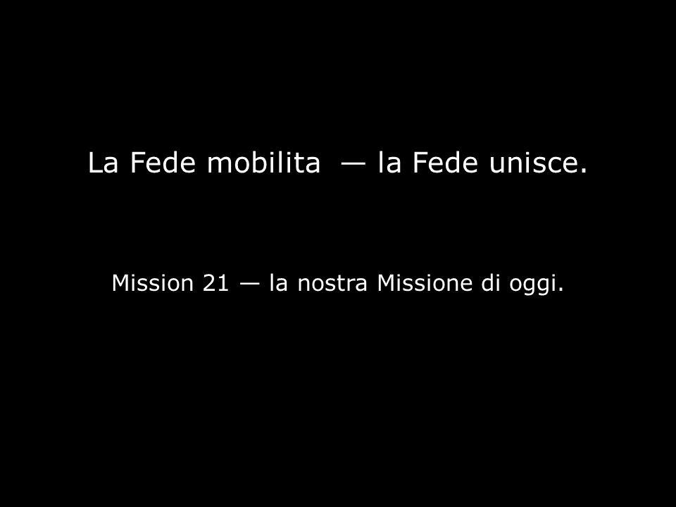 La Fede mobilita — la Fede unisce. Mission 21 — la nostra Missione di oggi.