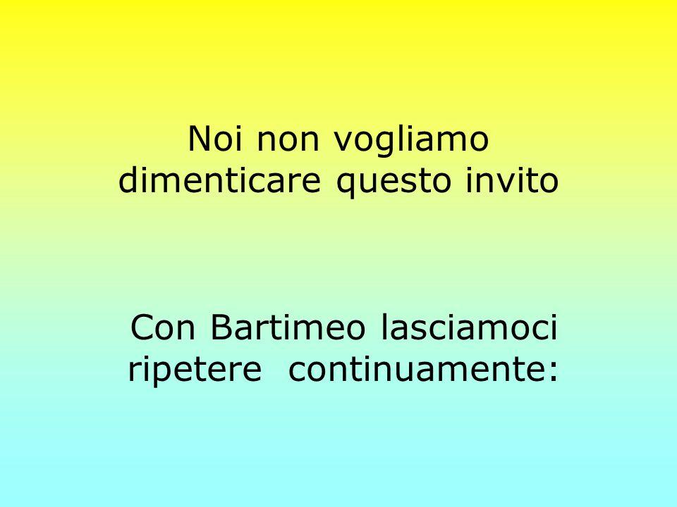 Noi non vogliamo dimenticare questo invito Con Bartimeo lasciamoci ripetere continuamente: