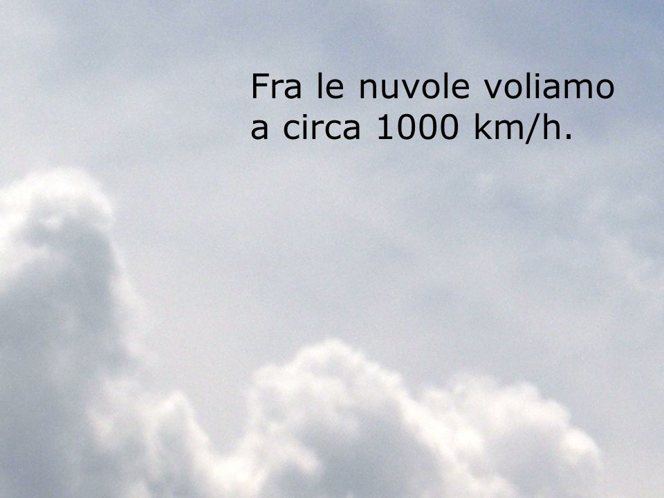 Fra le nuvole voliamo a circa 1000 km/h.