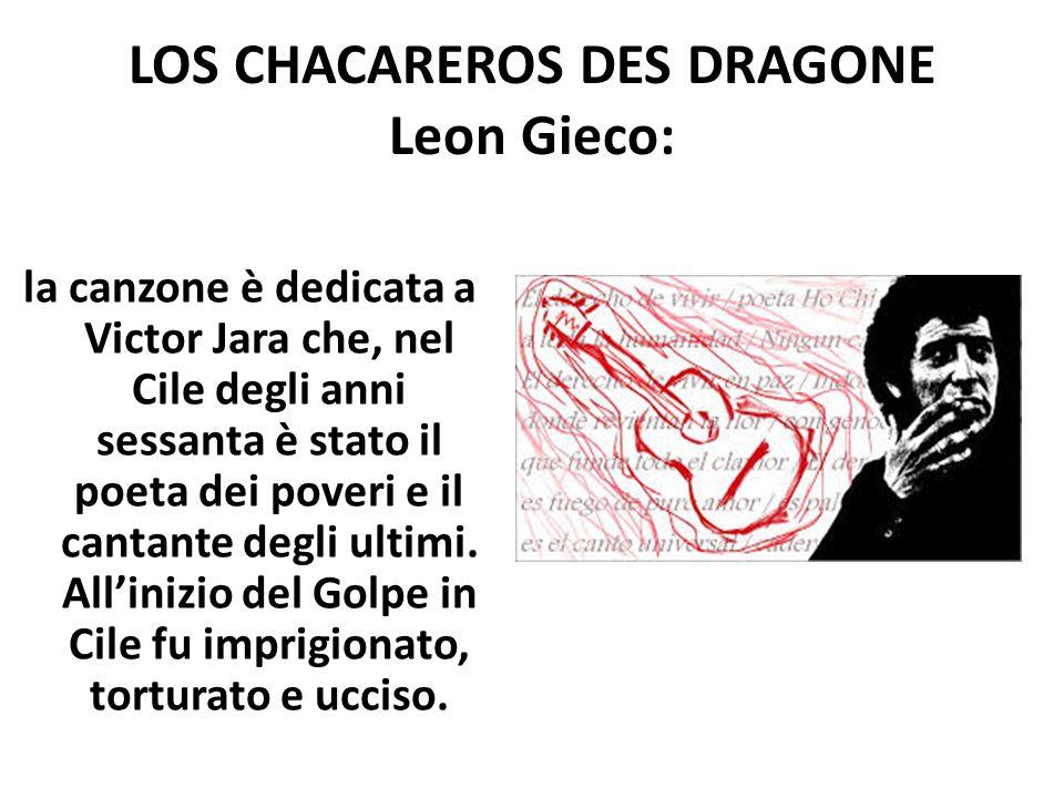 LOS CHACAREROS DES DRAGONE Leon Gieco: la canzone è dedicata a Victor Jara che, nel Cile degli anni sessanta è stato il poeta dei poveri e il cantante
