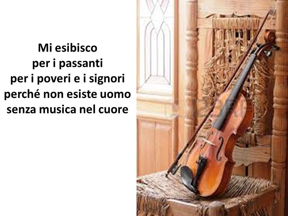 Mi esibisco per i passanti per i poveri e i signori perché non esiste uomo senza musica nel cuore