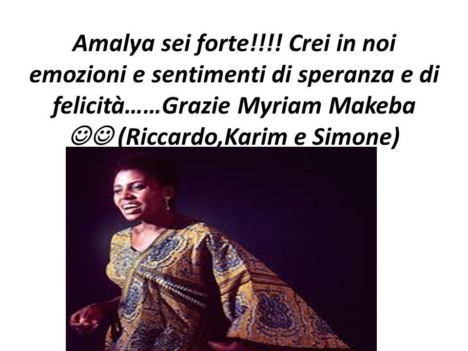 Amalya sei forte!!!! Crei in noi emozioni e sentimenti di speranza e di felicità……Grazie Myriam Makeba (Riccardo,Karim e Simone)