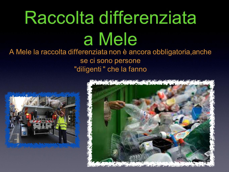 Raccolta differenziata a Mele A Mele la raccolta differenziata non è ancora obbligatoria,anche se ci sono persone diligenti che la fanno