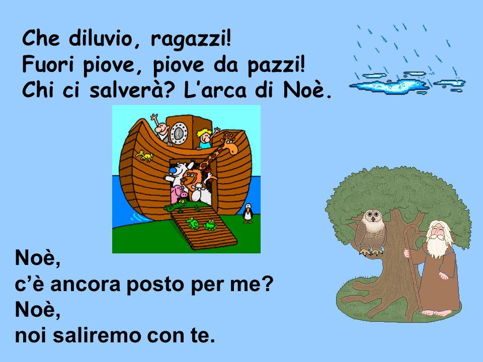 Che diluvio, ragazzi! Fuori piove, piove da pazzi! Chi ci salverà? L'arca di Noè. Noè, c'è ancora posto per me? Noè, noi saliremo con te.