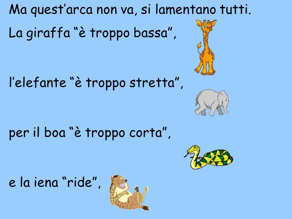 """La giraffa """"è troppo bassa"""", l'elefante """"è troppo stretta"""", per il boa """"è troppo corta"""", e la iena """"ride"""", Ma quest'arca non va, si lamentano tutti."""