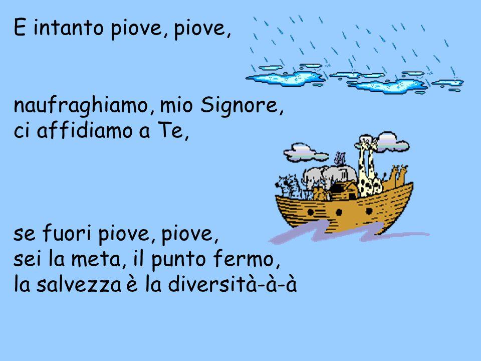 E intanto piove, piove, naufraghiamo, mio Signore, ci affidiamo a Te, se fuori piove, piove, sei la meta, il punto fermo, la salvezza è la diversità-à