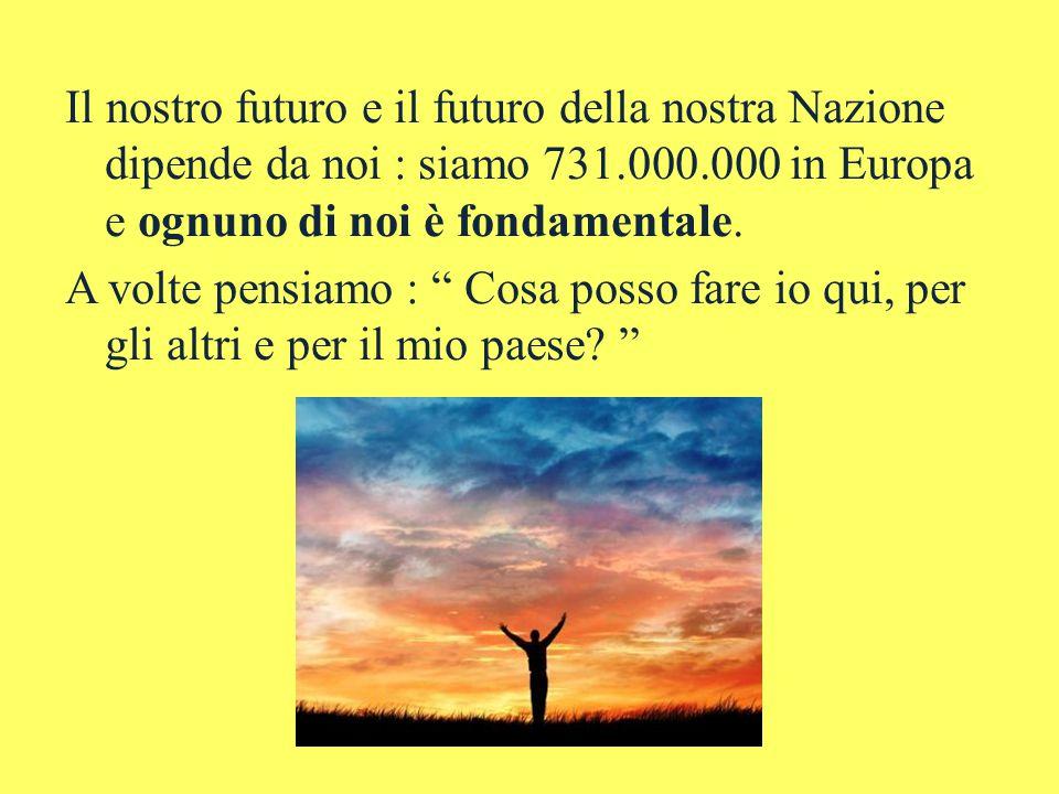 Il nostro futuro e il futuro della nostra Nazione dipende da noi : siamo 731.000.000 in Europa e ognuno di noi è fondamentale.