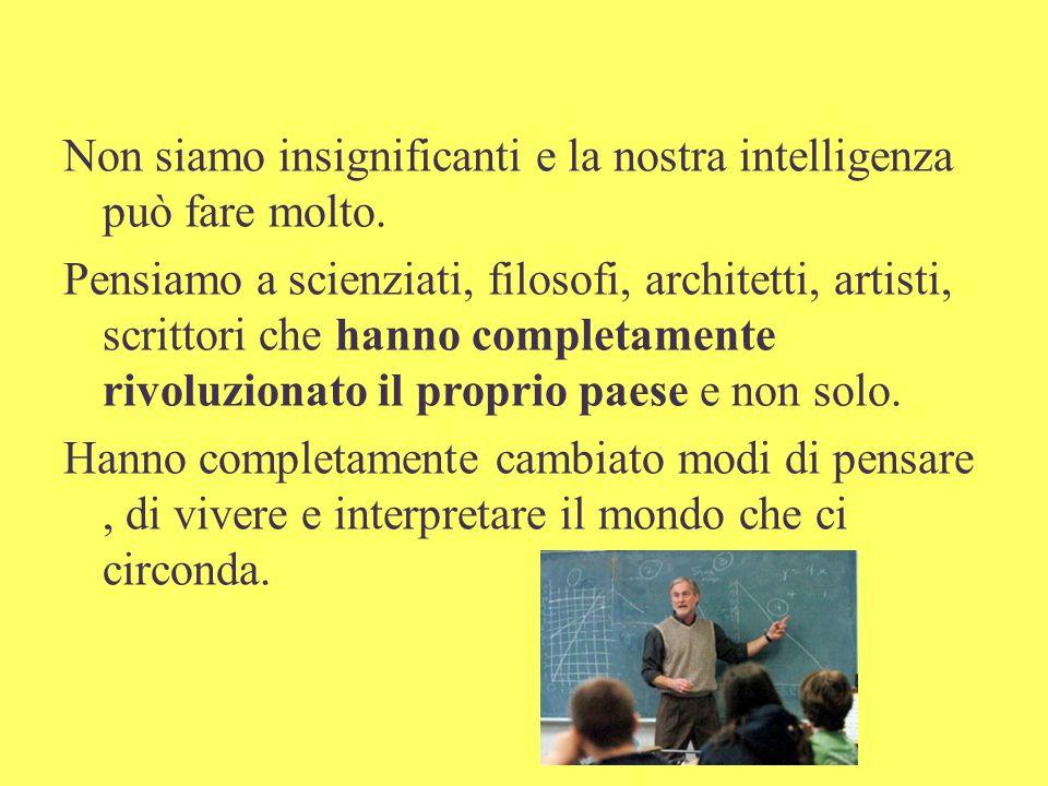 Non siamo insignificanti e la nostra intelligenza può fare molto.