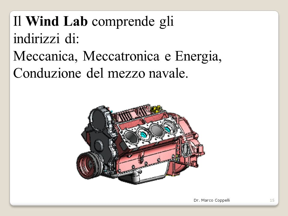 Dr. Marco Coppelli15 Il Wind Lab comprende gli indirizzi di: Meccanica, Meccatronica e Energia, Conduzione del mezzo navale.