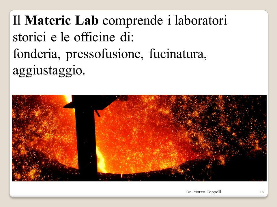 Dr. Marco Coppelli16 Il Materic Lab comprende i laboratori storici e le officine di: fonderia, pressofusione, fucinatura, aggiustaggio.