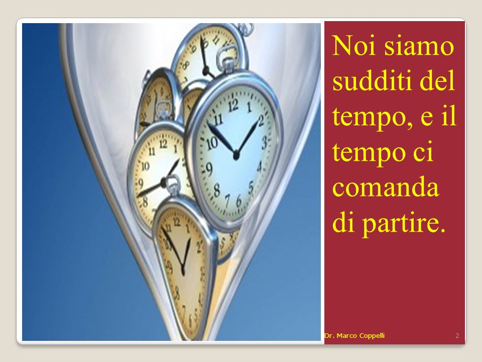 Noi siamo sudditi del tempo, e il tempo ci comanda di partire. Dr. Marco Coppelli2