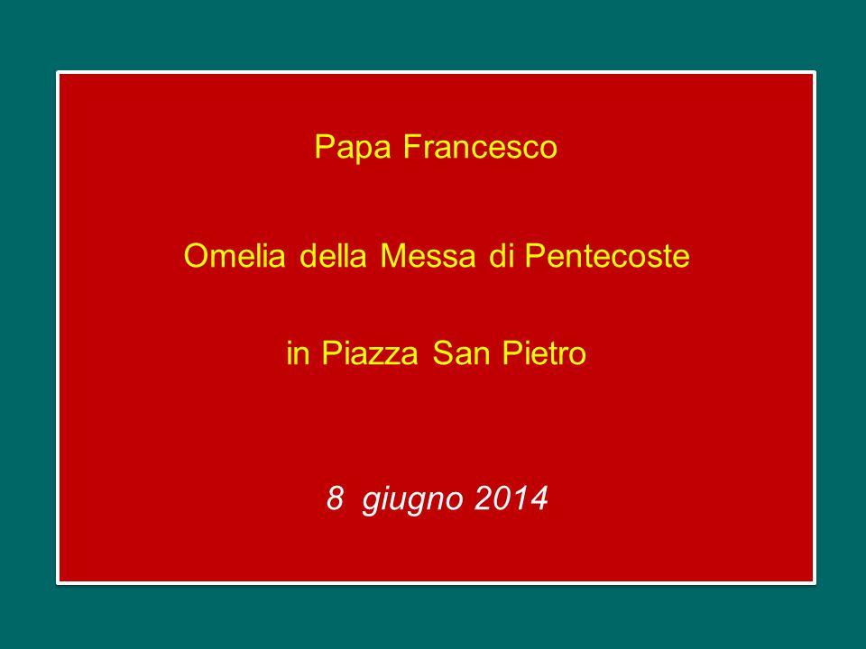 Papa Francesco Omelia della Messa di Pentecoste in Piazza San Pietro 8 giugno 2014 Papa Francesco Omelia della Messa di Pentecoste in Piazza San Pietro 8 giugno 2014