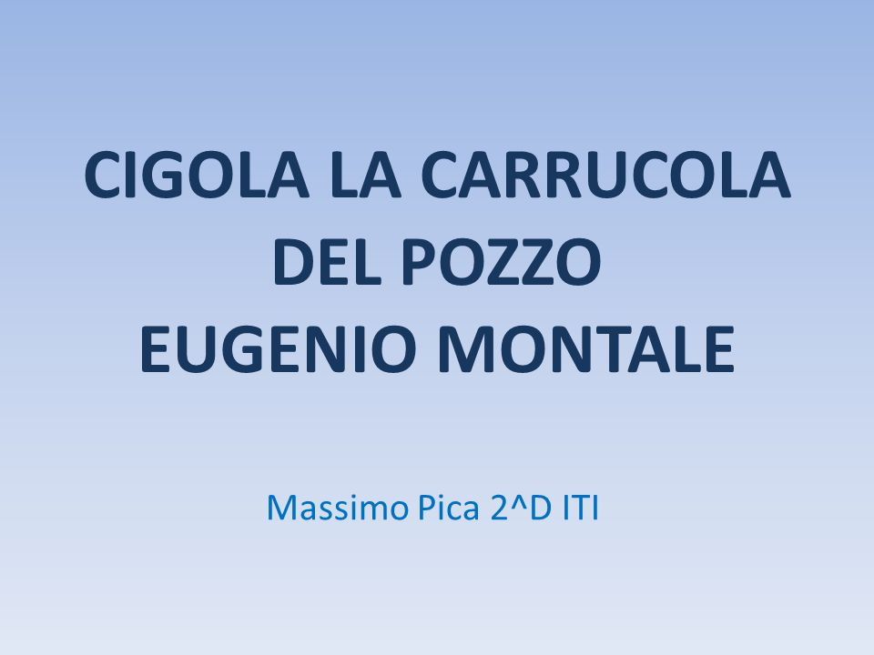 CIGOLA LA CARRUCOLA DEL POZZO EUGENIO MONTALE Massimo Pica 2^D ITI