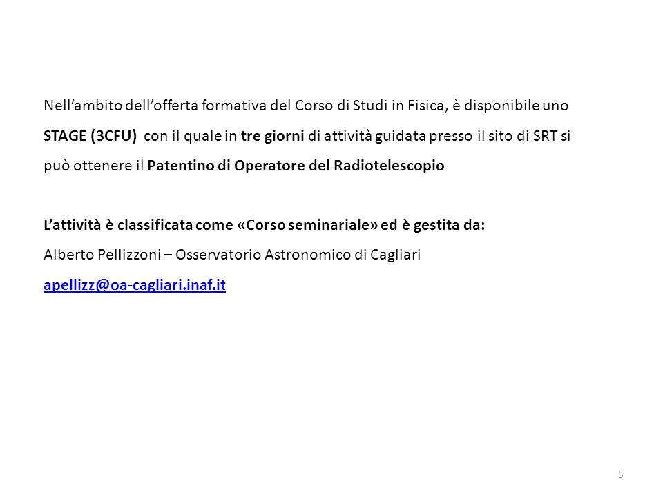 5 Nell'ambito dell'offerta formativa del Corso di Studi in Fisica, è disponibile uno STAGE (3CFU) con il quale in tre giorni di attività guidata presso il sito di SRT si può ottenere il Patentino di Operatore del Radiotelescopio L'attività è classificata come «Corso seminariale» ed è gestita da: Alberto Pellizzoni – Osservatorio Astronomico di Cagliari apellizz@oa-cagliari.inaf.it