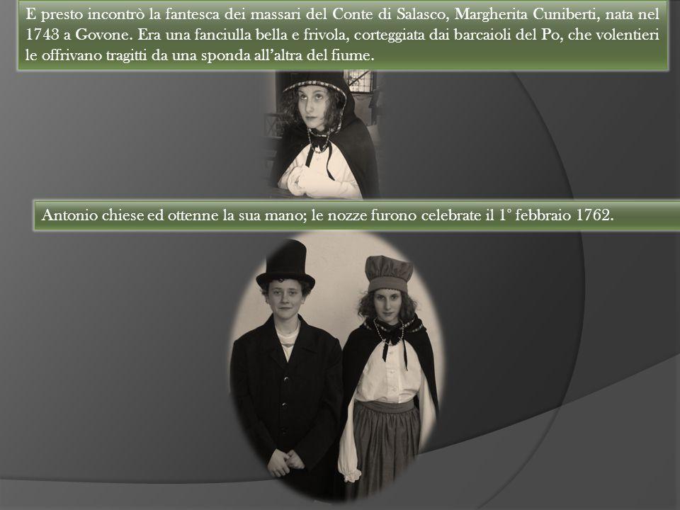 E presto incontrò la fantesca dei massari del Conte di Salasco, Margherita Cuniberti, nata nel 1743 a Govone. Era una fanciulla bella e frivola, corte