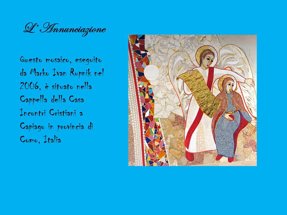 L' Annunciazione Questo mosaico, eseguito da Marko Ivan Rupnik nel 2006, è situato nella Cappella della Casa Incontri Cristiani a Capiago in provincia