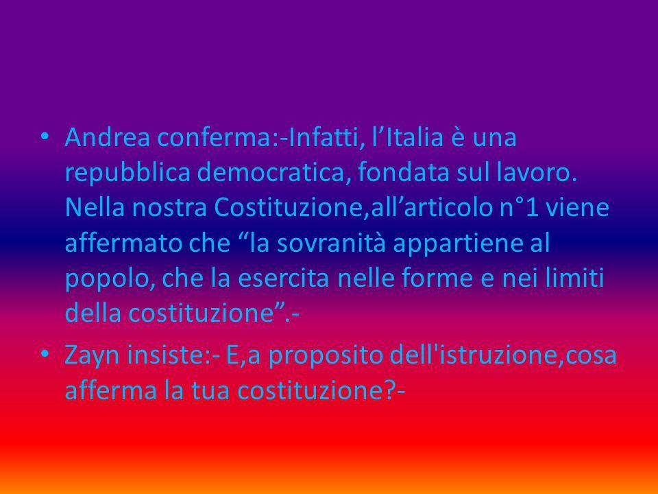 """Andrea conferma:-Infatti, l'Italia è una repubblica democratica, fondata sul lavoro. Nella nostra Costituzione,all'articolo n°1 viene affermato che """"l"""