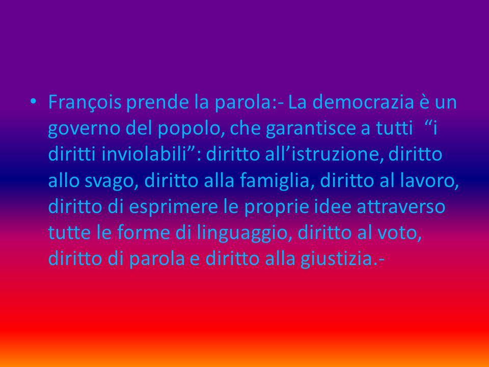 """François prende la parola:- La democrazia è un governo del popolo, che garantisce a tutti """"i diritti inviolabili"""": diritto all'istruzione, diritto all"""